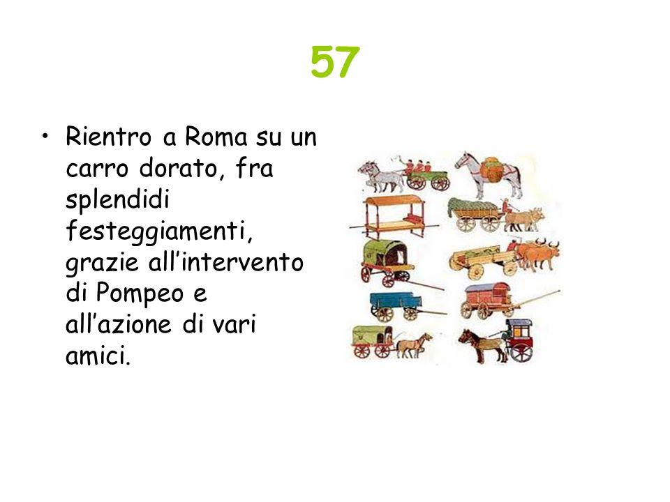 57 Rientro a Roma su un carro dorato, fra splendidi festeggiamenti, grazie all'intervento di Pompeo e all'azione di vari amici.
