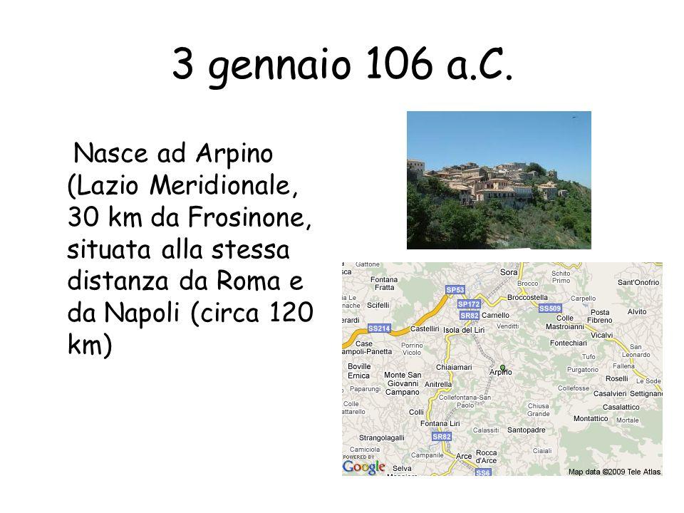 3 gennaio 106 a.C.Nasce ad Arpino (Lazio Meridionale, 30 km da Frosinone, situata alla stessa distanza da Roma e da Napoli (circa 120 km)