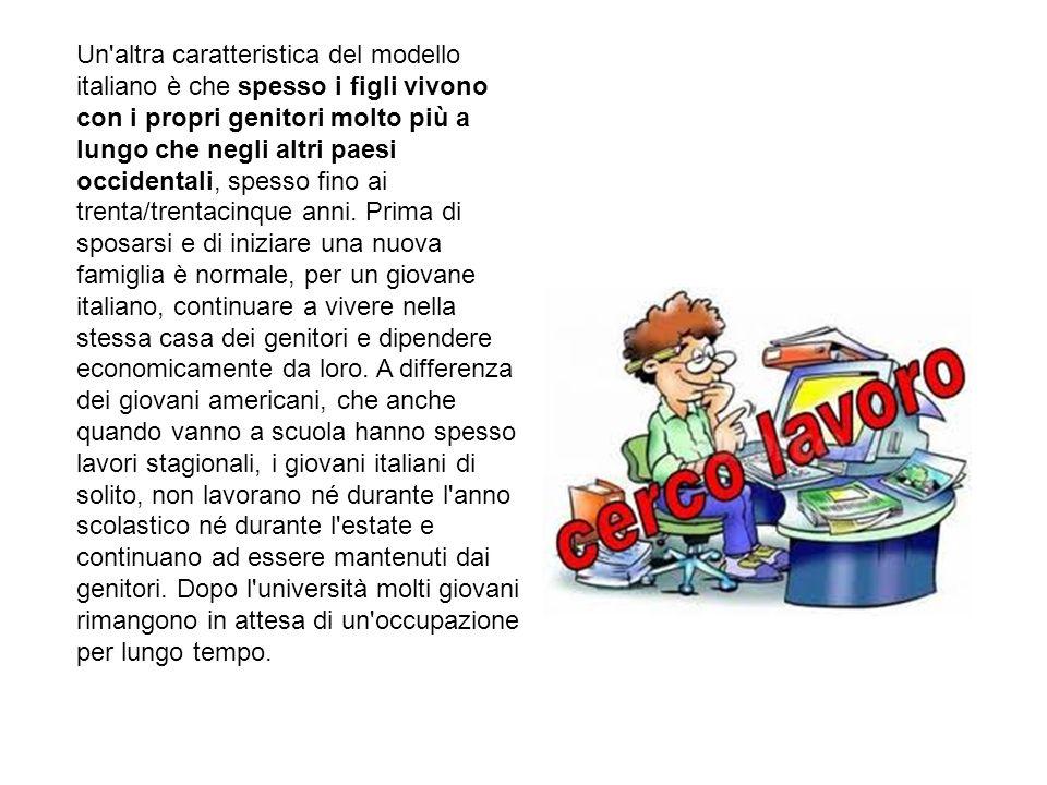 Un altra caratteristica del modello italiano è che spesso i figli vivono con i propri genitori molto più a lungo che negli altri paesi occidentali, spesso fino ai trenta/trentacinque anni.