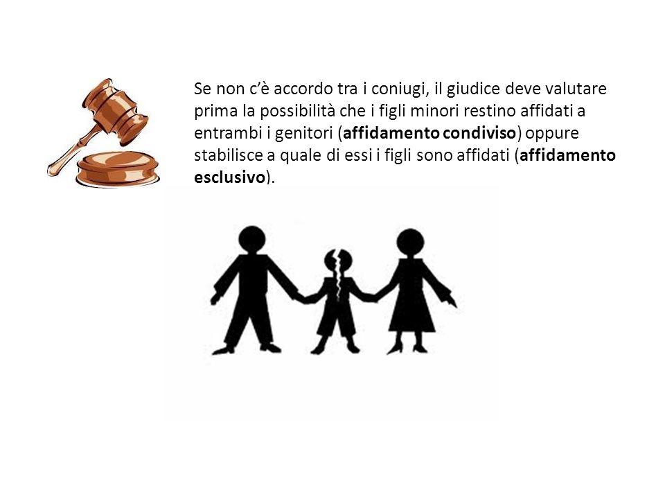 Se non c'è accordo tra i coniugi, il giudice deve valutare prima la possibilità che i figli minori restino affidati a entrambi i genitori (affidamento condiviso) oppure stabilisce a quale di essi i figli sono affidati (affidamento esclusivo).