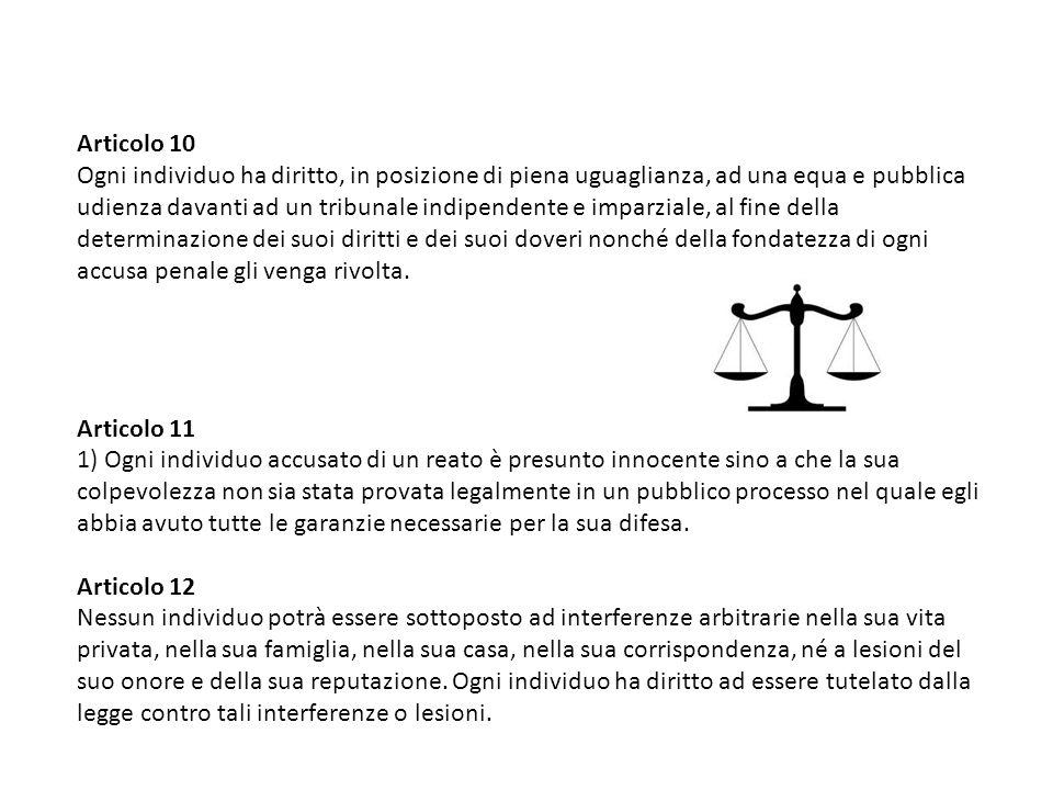 Articolo 10 Ogni individuo ha diritto, in posizione di piena uguaglianza, ad una equa e pubblica udienza davanti ad un tribunale indipendente e imparziale, al fine della determinazione dei suoi diritti e dei suoi doveri nonché della fondatezza di ogni accusa penale gli venga rivolta.