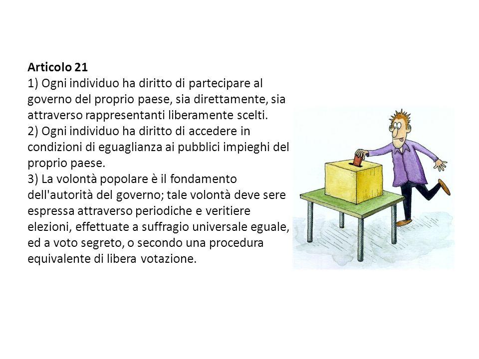 Articolo 21 1) Ogni individuo ha diritto di partecipare al governo del proprio paese, sia direttamente, sia attraverso rappresentanti liberamente scelti.