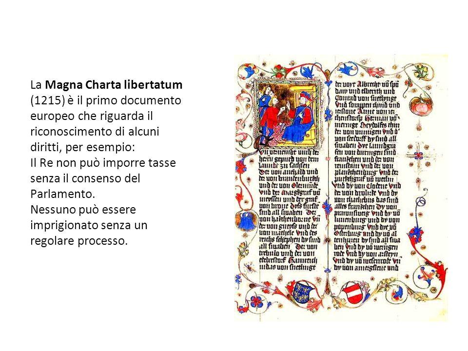 La Magna Charta libertatum (1215) è il primo documento europeo che riguarda il riconoscimento di alcuni diritti, per esempio: Il Re non può imporre tasse senza il consenso del Parlamento.