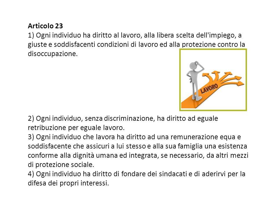 Articolo 23 1) Ogni individuo ha diritto al lavoro, alla libera scelta dell impiego, a giuste e soddisfacenti condizioni di lavoro ed alla protezione contro la disoccupazione.
