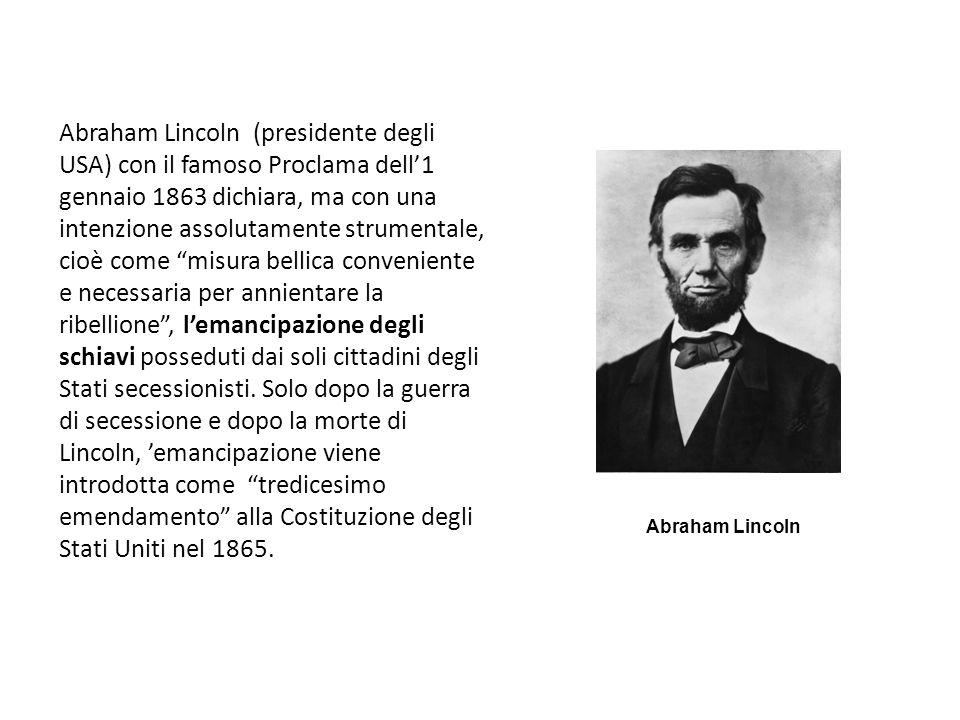 Abraham Lincoln (presidente degli USA) con il famoso Proclama dell'1 gennaio 1863 dichiara, ma con una intenzione assolutamente strumentale, cioè come misura bellica conveniente e necessaria per annientare la ribellione , l'emancipazione degli schiavi posseduti dai soli cittadini degli Stati secessionisti. Solo dopo la guerra di secessione e dopo la morte di Lincoln, 'emancipazione viene introdotta come tredicesimo emendamento alla Costituzione degli Stati Uniti nel 1865.