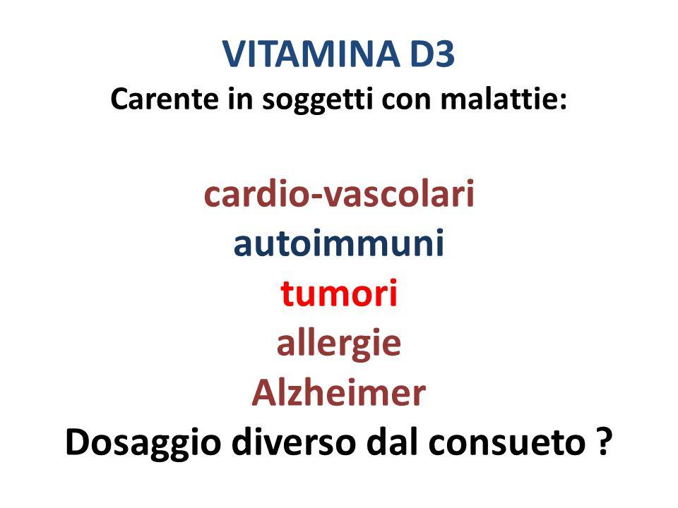 VITAMINA D3 Carente in soggetti con malattie: cardio-vascolari autoimmuni tumori allergie Alzheimer Dosaggio diverso dal consueto
