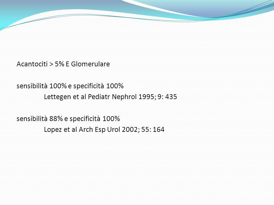 Acantociti > 5% E Glomerulare sensibilità 100% e specificità 100% Lettegen et al Pediatr Nephrol 1995; 9: 435 sensibilità 88% e specificità 100% Lopez et al Arch Esp Urol 2002; 55: 164