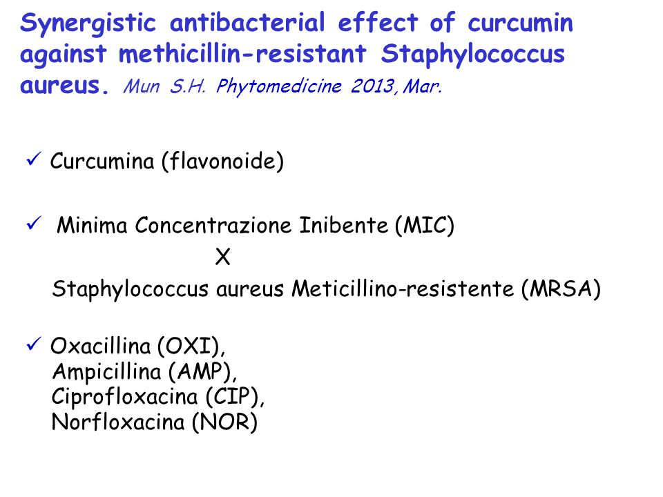 Synergistic antibacterial effect of curcumin against methicillin-resistant Staphylococcus aureus. Mun S.H. Phytomedicine 2013, Mar.