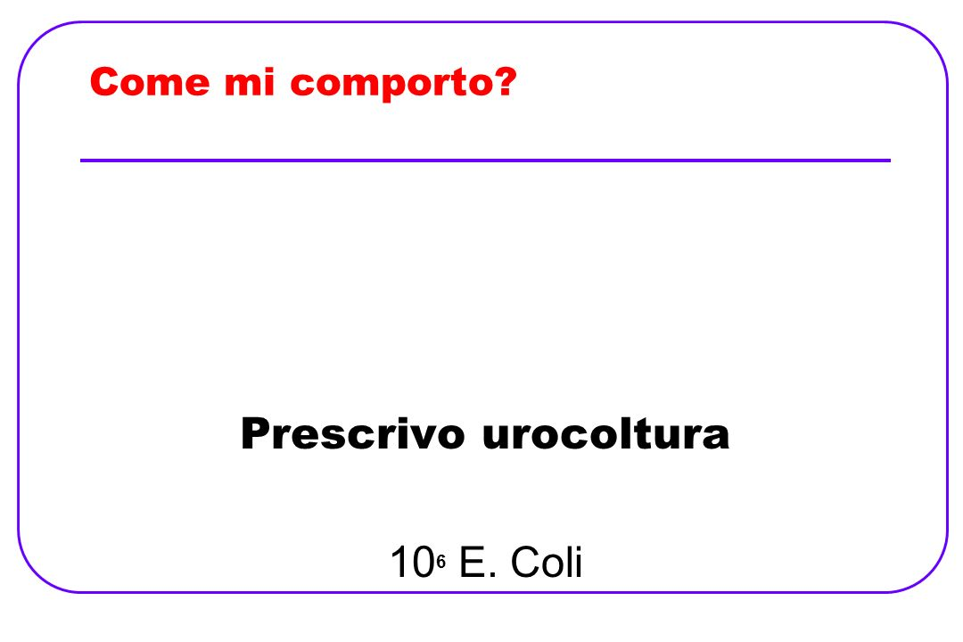 Come mi comporto Prescrivo urocoltura 106 E. Coli