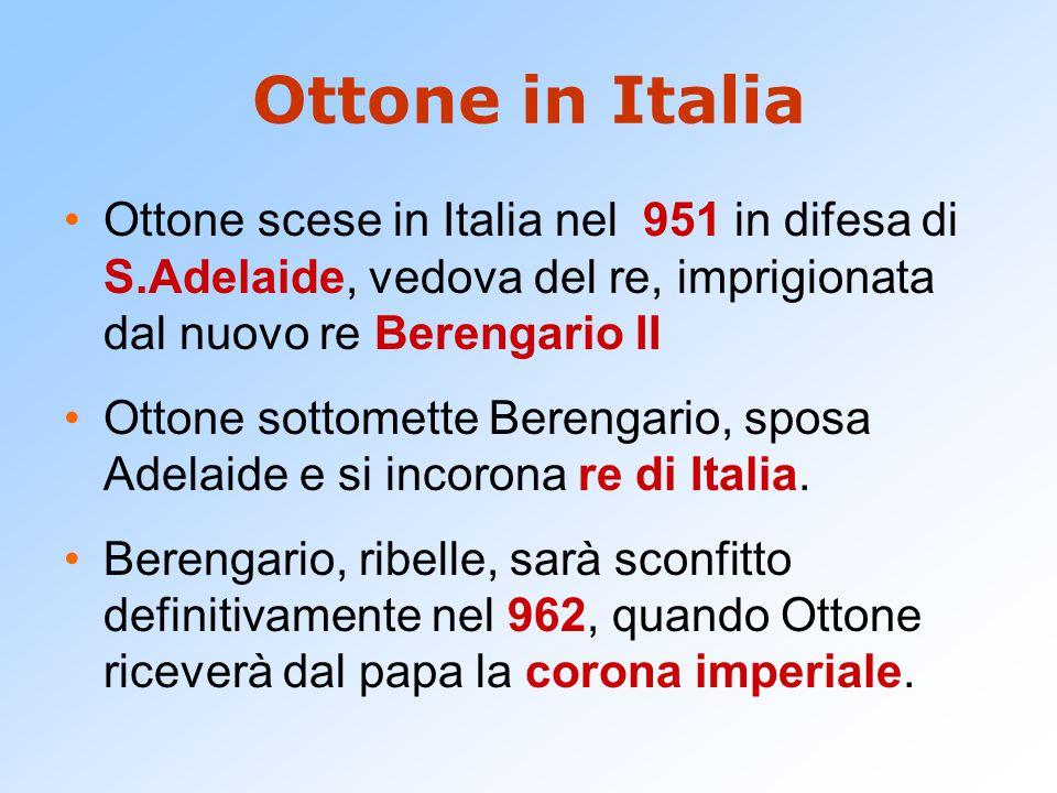 Ottone in Italia Ottone scese in Italia nel 951 in difesa di S.Adelaide, vedova del re, imprigionata dal nuovo re Berengario II.