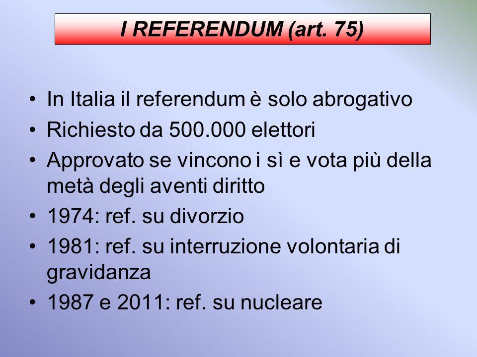 I REFERENDUM (art. 75) In Italia il referendum è solo abrogativo. Richiesto da 500.000 elettori.