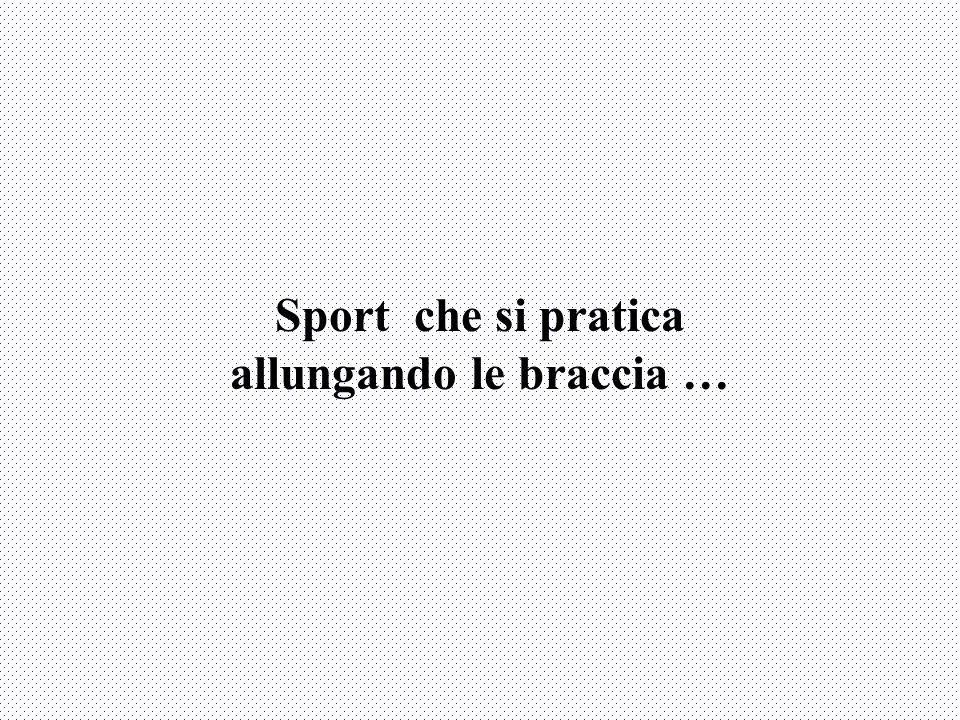 Sport che si pratica allungando le braccia …