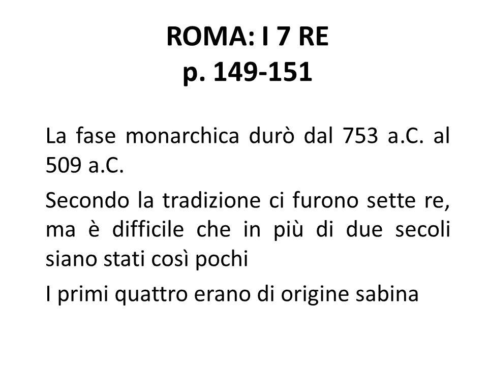 ROMA: I 7 RE p. 149-151 La fase monarchica durò dal 753 a.C. al 509 a.C.