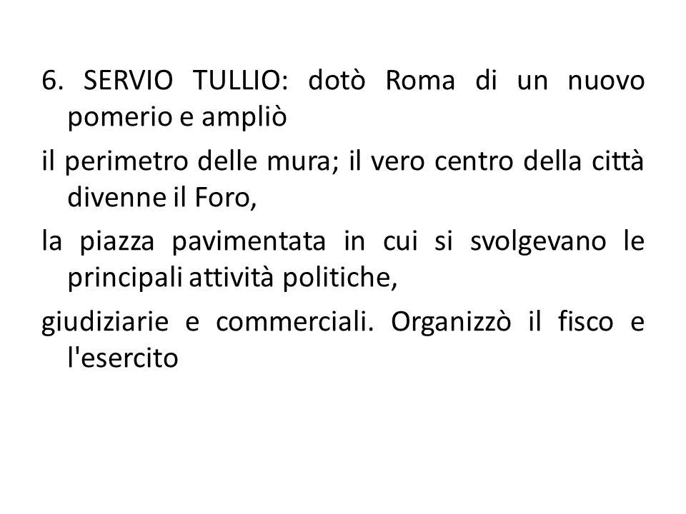 6. SERVIO TULLIO: dotò Roma di un nuovo pomerio e ampliò