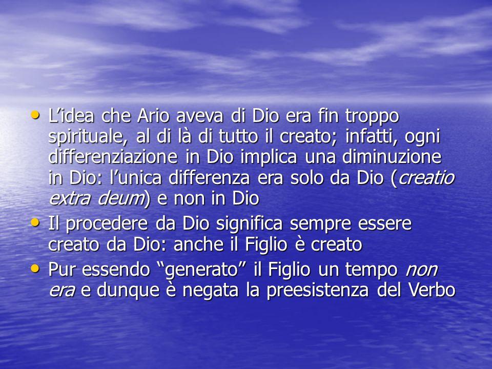 L'idea che Ario aveva di Dio era fin troppo spirituale, al di là di tutto il creato; infatti, ogni differenziazione in Dio implica una diminuzione in Dio: l'unica differenza era solo da Dio (creatio extra deum) e non in Dio