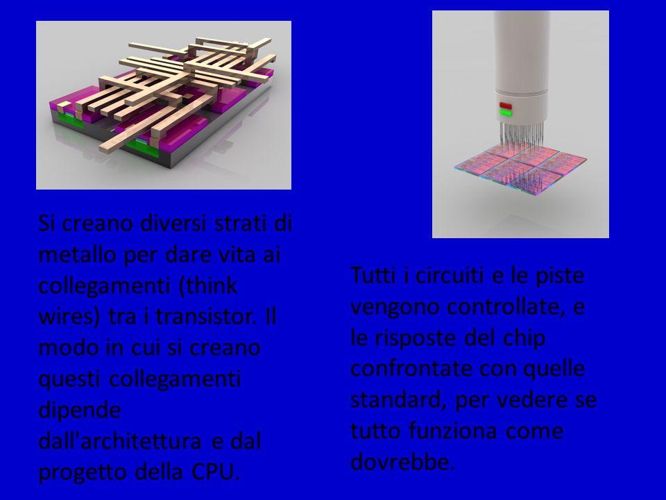 Si creano diversi strati di metallo per dare vita ai collegamenti (think wires) tra i transistor. Il modo in cui si creano questi collegamenti dipende dall architettura e dal progetto della CPU.