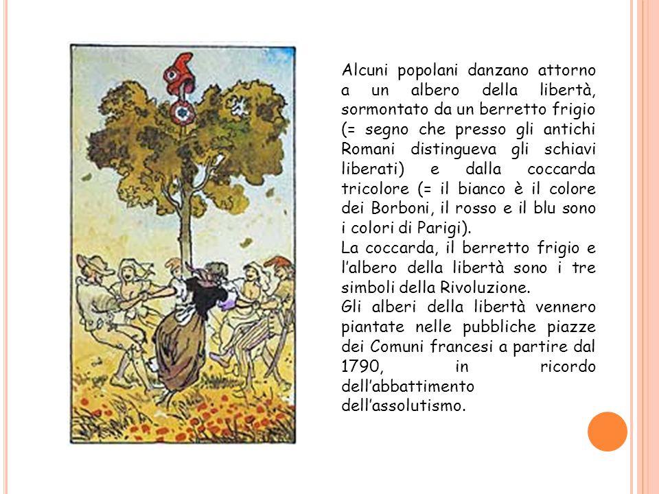 Alcuni popolani danzano attorno a un albero della libertà, sormontato da un berretto frigio (= segno che presso gli antichi Romani distingueva gli schiavi liberati) e dalla coccarda tricolore (= il bianco è il colore dei Borboni, il rosso e il blu sono i colori di Parigi).