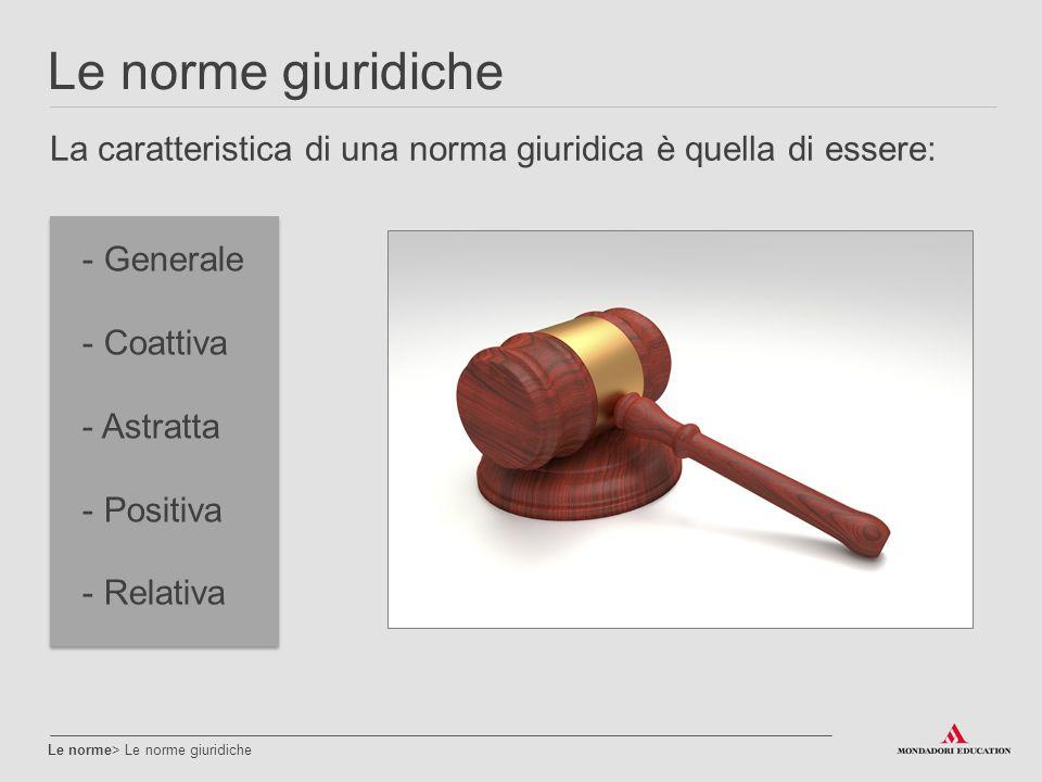 Le norme giuridiche La caratteristica di una norma giuridica è quella di essere: Generale. Coattiva.
