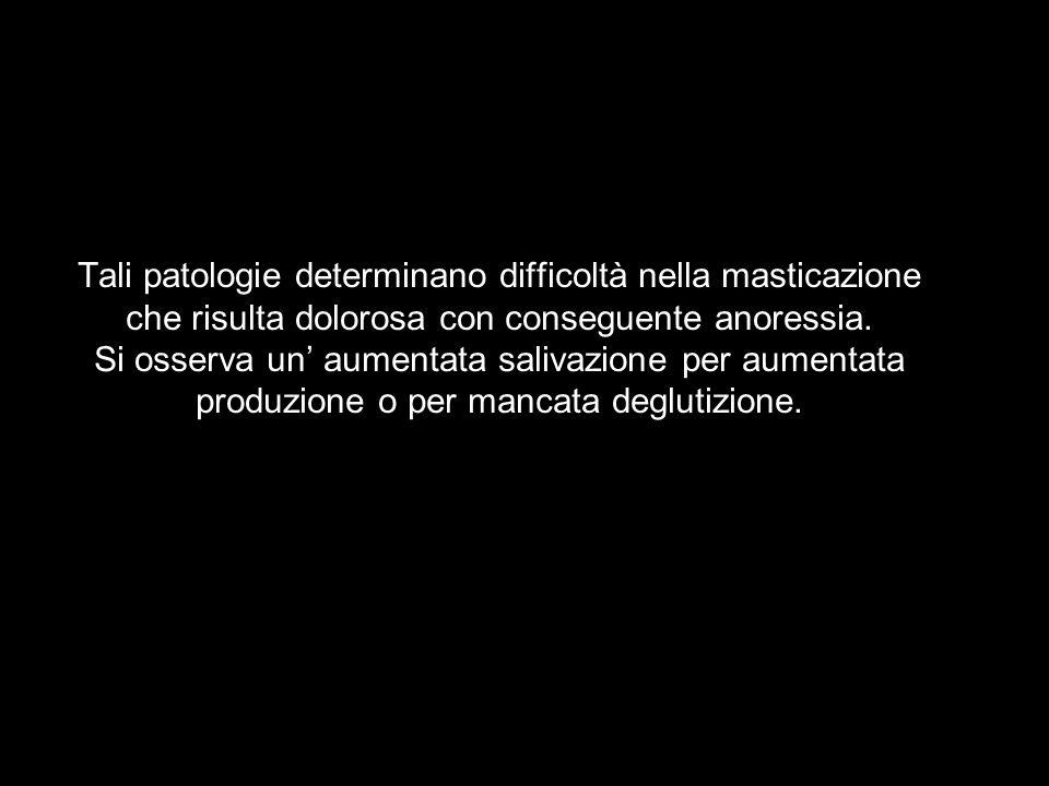 Tali patologie determinano difficoltà nella masticazione che risulta dolorosa con conseguente anoressia.