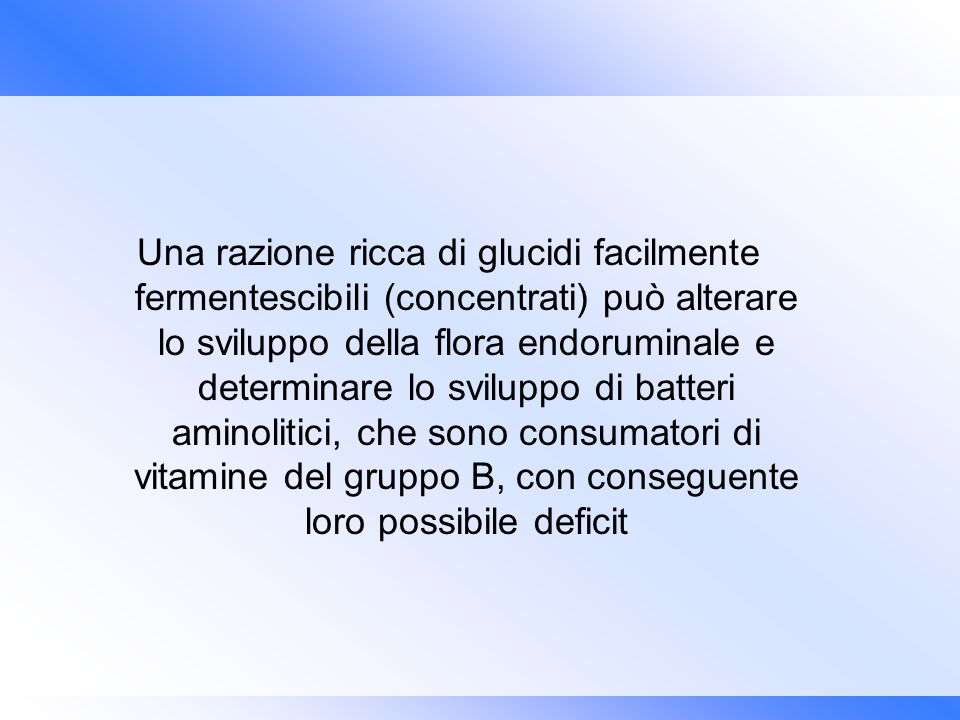 Una razione ricca di glucidi facilmente fermentescibili (concentrati) può alterare lo sviluppo della flora endoruminale e determinare lo sviluppo di batteri aminolitici, che sono consumatori di vitamine del gruppo B, con conseguente loro possibile deficit