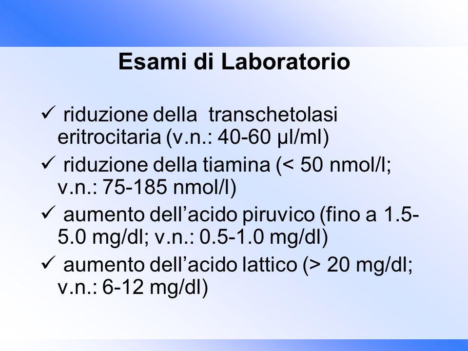 Esami di Laboratorio riduzione della transchetolasi eritrocitaria (v.n.: 40-60 μl/ml) riduzione della tiamina (< 50 nmol/l; v.n.: 75-185 nmol/l)
