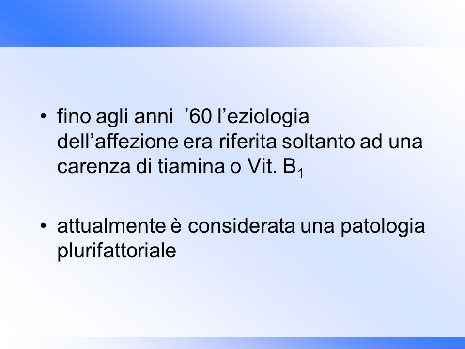 fino agli anni '60 l'eziologia dell'affezione era riferita soltanto ad una carenza di tiamina o Vit. B1
