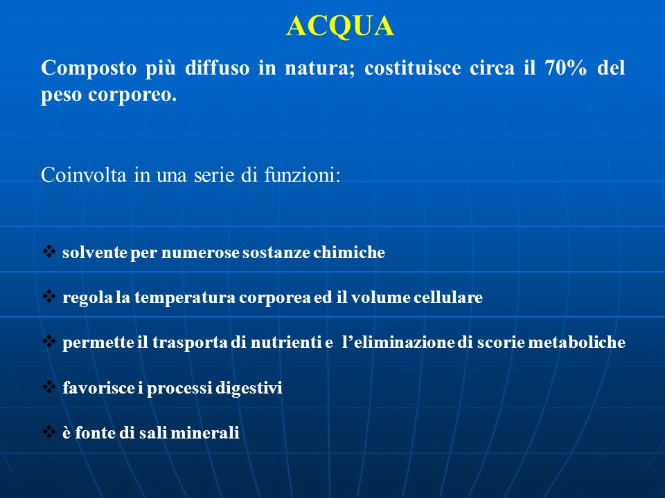 ACQUA Composto più diffuso in natura; costituisce circa il 70% del peso corporeo. Coinvolta in una serie di funzioni: