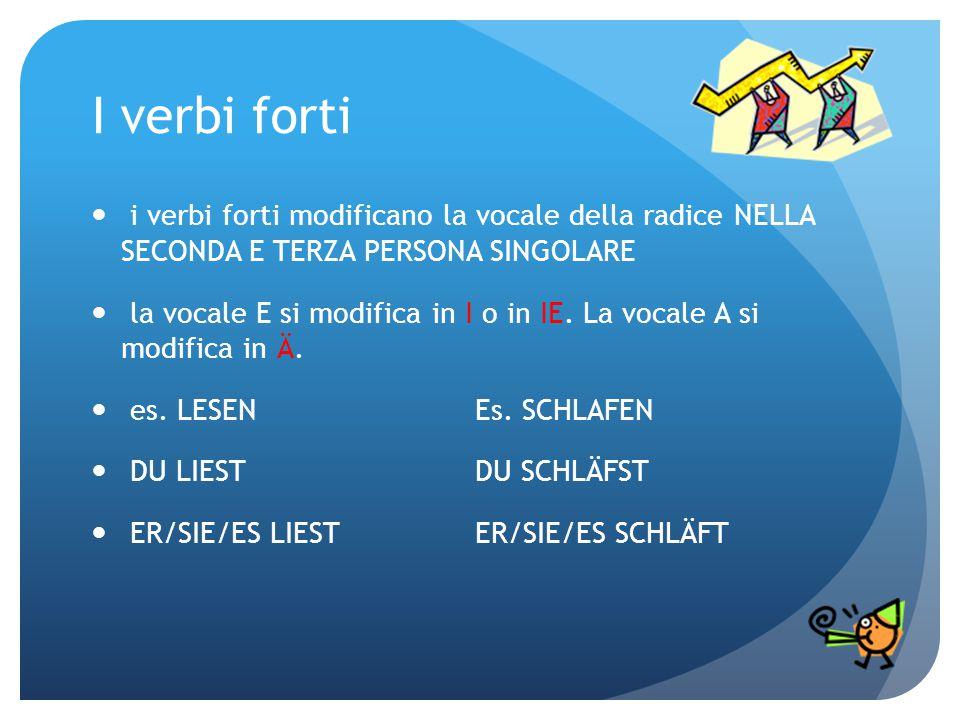 I verbi forti i verbi forti modificano la vocale della radice NELLA SECONDA E TERZA PERSONA SINGOLARE.