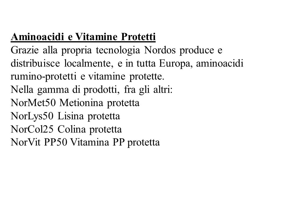 Aminoacidi e Vitamine Protetti Grazie alla propria tecnologia Nordos produce e distribuisce localmente, e in tutta Europa, aminoacidi rumino-protetti e vitamine protette.