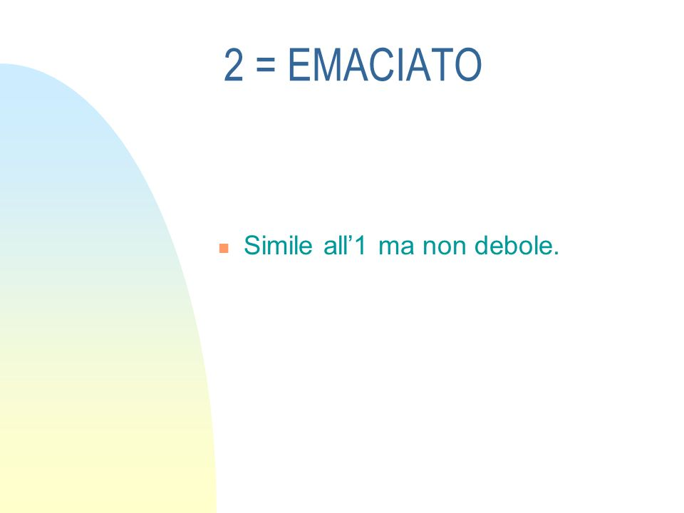 2 = EMACIATO Simile all'1 ma non debole.