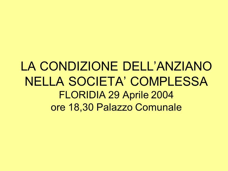 LA CONDIZIONE DELL'ANZIANO NELLA SOCIETA' COMPLESSA FLORIDIA 29 Aprile 2004 ore 18,30 Palazzo Comunale