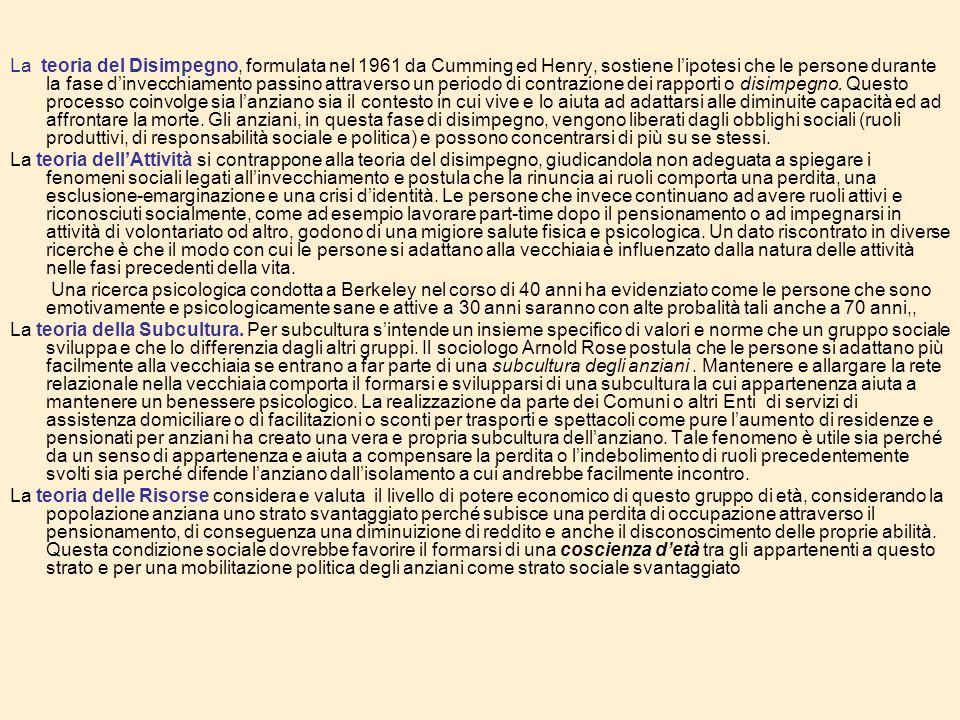 La teoria del Disimpegno, formulata nel 1961 da Cumming ed Henry, sostiene l'ipotesi che le persone durante la fase d'invecchiamento passino attraverso un periodo di contrazione dei rapporti o disimpegno. Questo processo coinvolge sia l'anziano sia il contesto in cui vive e lo aiuta ad adattarsi alle diminuite capacità ed ad affrontare la morte. Gli anziani, in questa fase di disimpegno, vengono liberati dagli obblighi sociali (ruoli produttivi, di responsabilità sociale e politica) e possono concentrarsi di più su se stessi.