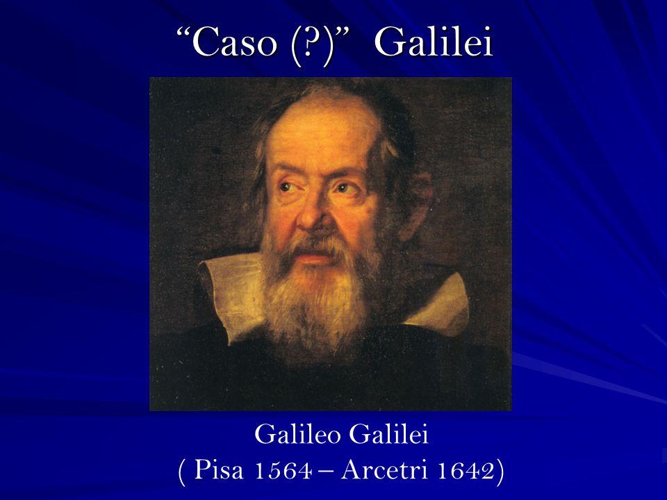 Caso ( ) Galilei Galileo Galilei ( Pisa 1564 – Arcetri 1642)