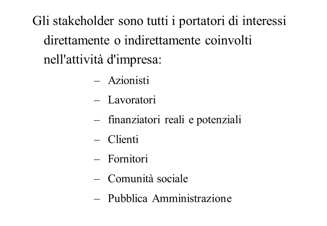 Gli stakeholder sono tutti i portatori di interessi direttamente o indirettamente coinvolti nell attività d impresa: