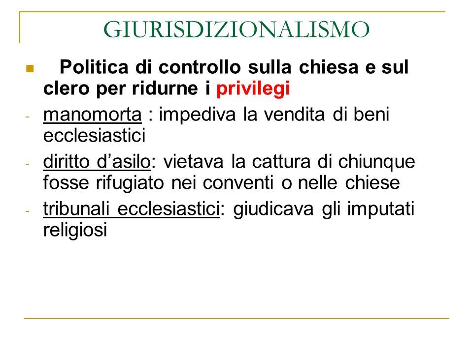 GIURISDIZIONALISMOPolitica di controllo sulla chiesa e sul clero per ridurne i privilegi. manomorta : impediva la vendita di beni ecclesiastici.