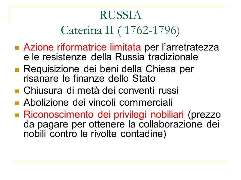 RUSSIA Caterina II ( 1762-1796) Azione riformatrice limitata per l'arretratezza e le resistenze della Russia tradizionale.