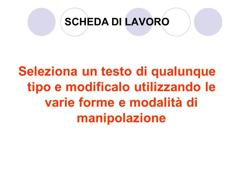 SCHEDA DI LAVORO Seleziona un testo di qualunque tipo e modificalo utilizzando le varie forme e modalità di manipolazione.