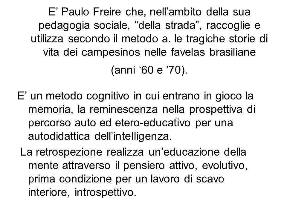 E' Paulo Freire che, nell'ambito della sua pedagogia sociale, della strada , raccoglie e utilizza secondo il metodo a. le tragiche storie di vita dei campesinos nelle favelas brasiliane (anni '60 e '70).