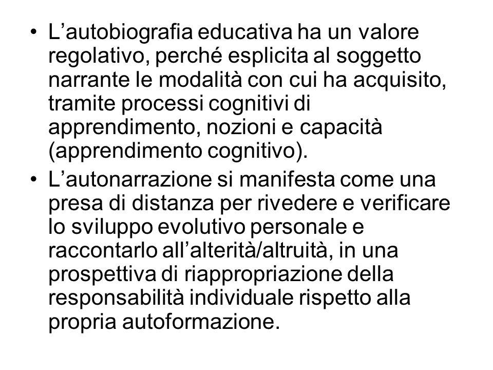 L'autobiografia educativa ha un valore regolativo, perché esplicita al soggetto narrante le modalità con cui ha acquisito, tramite processi cognitivi di apprendimento, nozioni e capacità (apprendimento cognitivo).