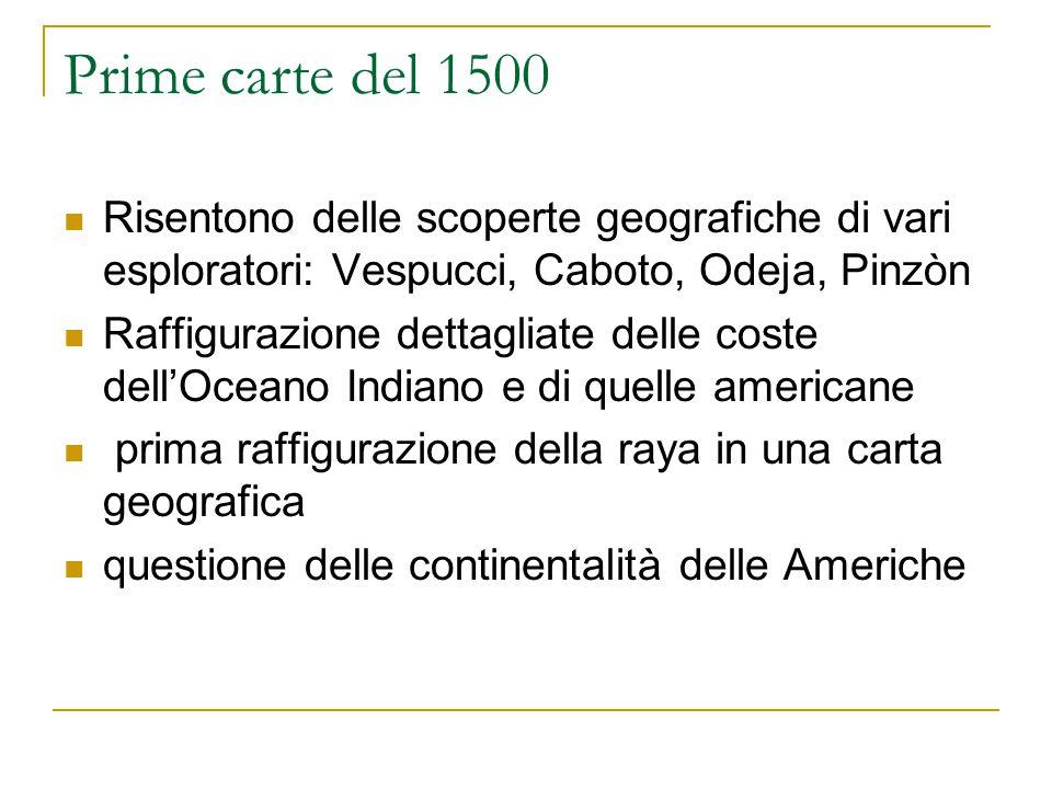 Prime carte del 1500 Risentono delle scoperte geografiche di vari esploratori: Vespucci, Caboto, Odeja, Pinzòn.
