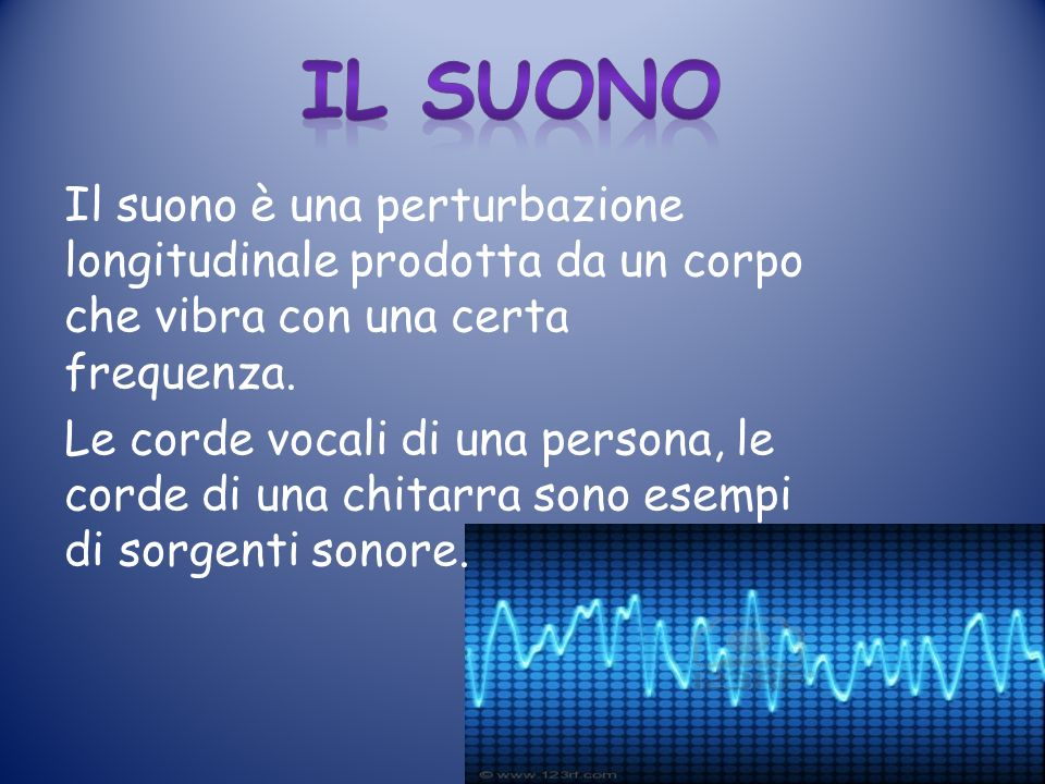 Il Suono Il suono è una perturbazione longitudinale prodotta da un corpo che vibra con una certa frequenza.