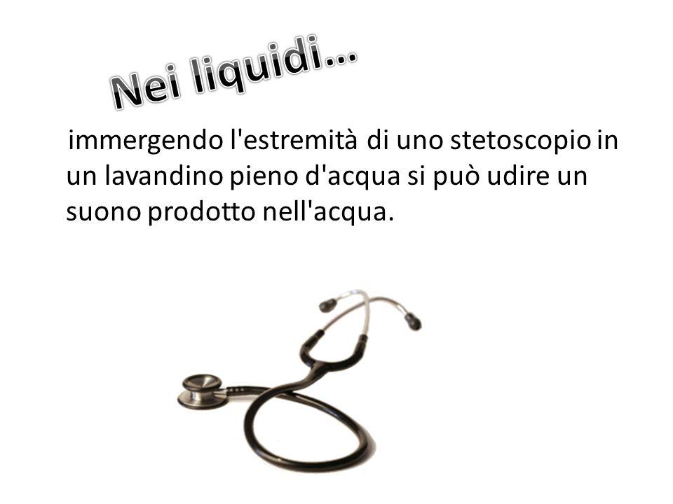 Nei liquidi… immergendo l estremità di uno stetoscopio in un lavandino pieno d acqua si può udire un suono prodotto nell acqua.
