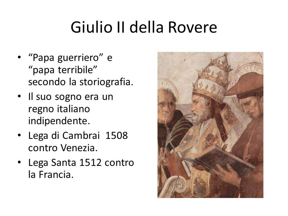 Giulio II della Rovere Papa guerriero e papa terribile secondo la storiografia. Il suo sogno era un regno italiano indipendente.