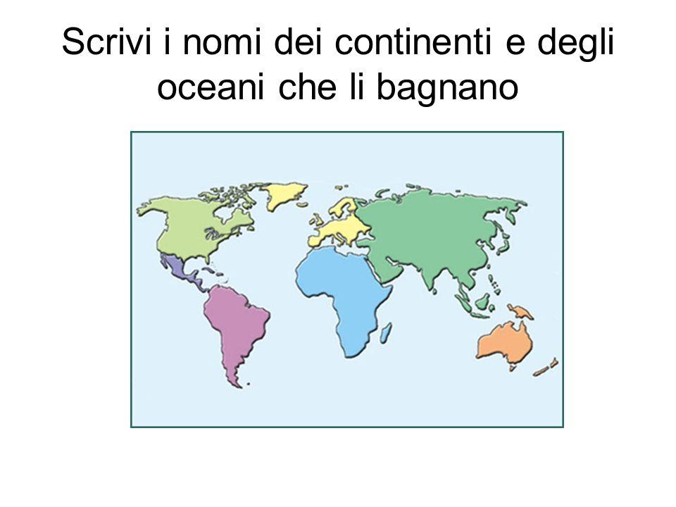 Scrivi i nomi dei continenti e degli oceani che li bagnano