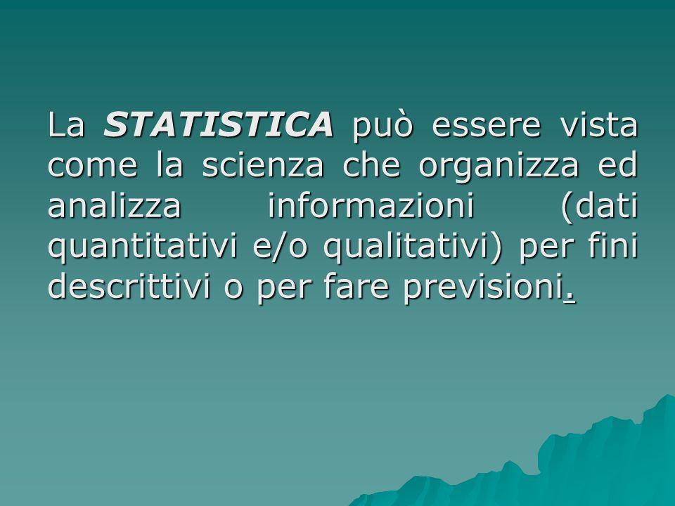 La STATISTICA può essere vista come la scienza che organizza ed analizza informazioni (dati quantitativi e/o qualitativi) per fini descrittivi o per fare previsioni.