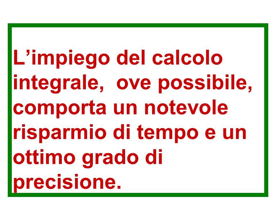 L'impiego del calcolo integrale, ove possibile, comporta un notevole risparmio di tempo e un ottimo grado di precisione.