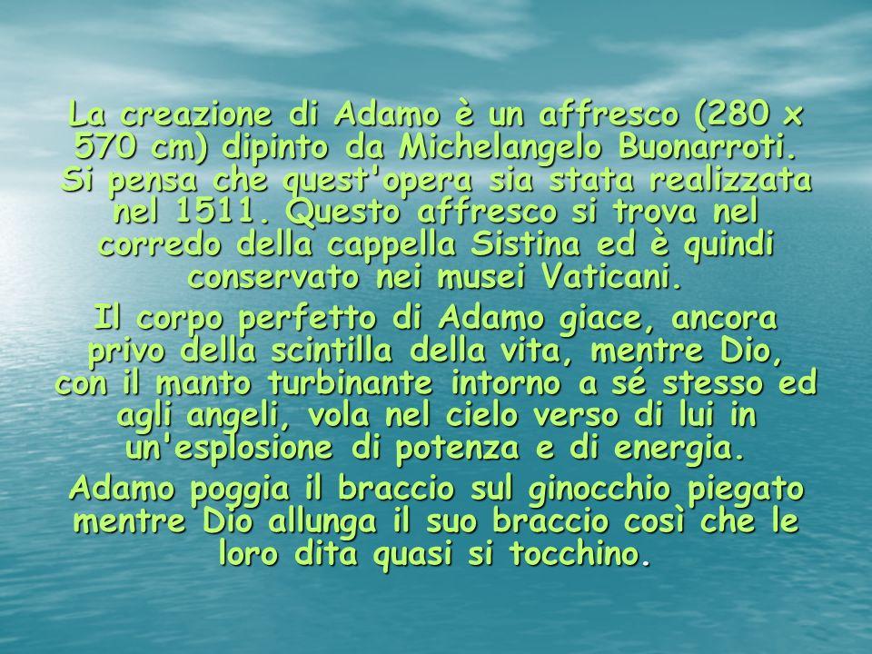 La creazione di Adamo è un affresco (280 x 570 cm) dipinto da Michelangelo Buonarroti. Si pensa che quest opera sia stata realizzata nel 1511. Questo affresco si trova nel corredo della cappella Sistina ed è quindi conservato nei musei Vaticani.
