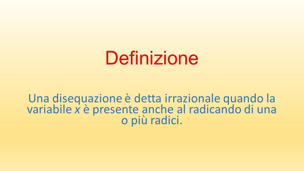 Definizione Una disequazione è detta irrazionale quando la variabile x è presente anche al radicando di una o più radici.