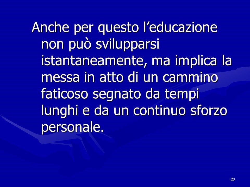 Anche per questo l'educazione non può svilupparsi istantaneamente, ma implica la messa in atto di un cammino faticoso segnato da tempi lunghi e da un continuo sforzo personale.