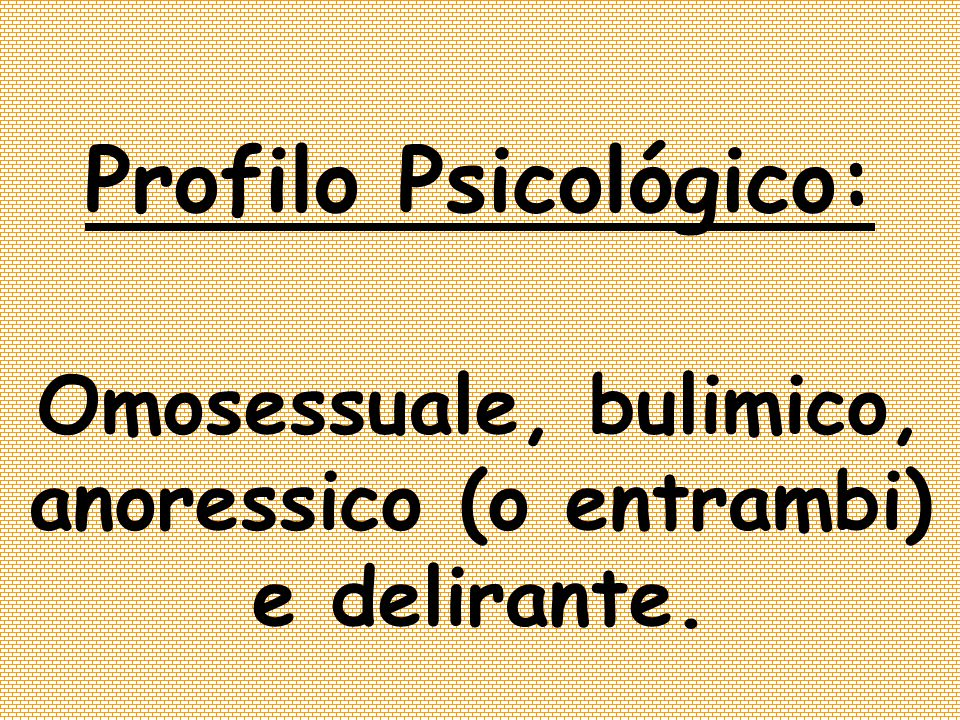 Omosessuale, bulimico, anoressico (o entrambi) e delirante.